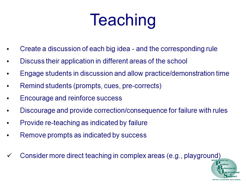 Teaching Create a discussion of each big idea - and the corresponding rule Discuss their application in different areas of the school Engage students in discussion and allow practice/demonstration time Remind students (prompts, cues, pre-corrects) Encourage and reinforce success Discourage and provide correction/consequence for failure with rules Provide re-teaching as indicated by failure Remove prompts as indicated by success Consider more direct teaching in complex areas (e.g., playground)