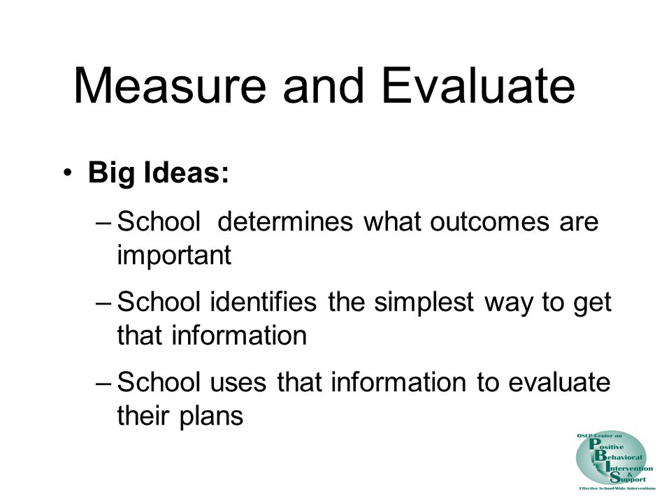 Measure and Evaluate Big Ideas: –School determines what outcomes are important –School identifies the simplest way to get that information –School uses that information to evaluate their plans