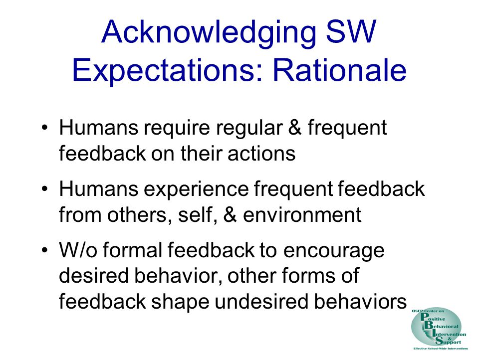 Acknowledging SW Expectations: Rationale Humans require regular & frequent feedback on their actions Humans experience frequent feedback from others, self, & environment W/o formal feedback to encourage desired behavior, other forms of feedback shape undesired behaviors