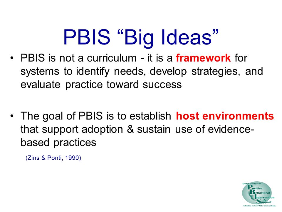 PBIS Big Ideas PBIS is not a curriculum - it is a framework for systems to identify needs, develop strategies, and evaluate practice toward success The goal of PBIS is to establish host environments that support adoption & sustain use of evidence- based practices (Zins & Ponti, 1990)