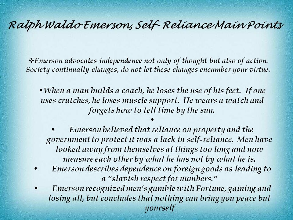 Ralph Waldo Emerson, Self- Reliance Main Points  Emerson advocates independence not only of thought but also of action. Society continually changes,