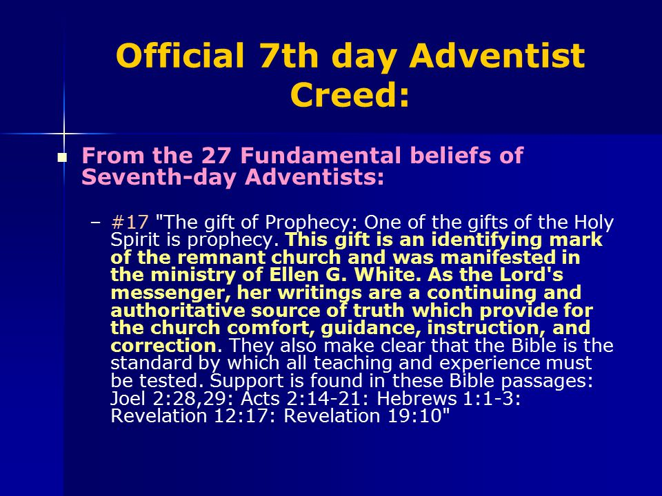 Official 7th day Adventist Creed: From the 27 Fundamental beliefs of Seventh-day Adventists: – –#17 The gift of Prophecy: One of the gifts of the Holy Spirit is prophecy.