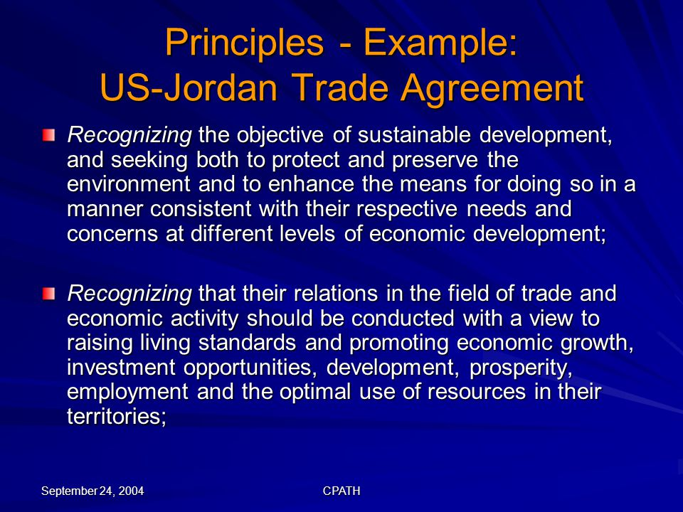 September 24, 2004 CPATH Principles - Example: US-Jordan Trade Agreement Recognizing the objective of sustainable development, and seeking both to protect and preserve the environment and to enhance the means for doing so in a manner consistent with their respective needs and concerns at different levels of economic development; Recognizing that their relations in the field of trade and economic activity should be conducted with a view to raising living standards and promoting economic growth, investment opportunities, development, prosperity, employment and the optimal use of resources in their territories;
