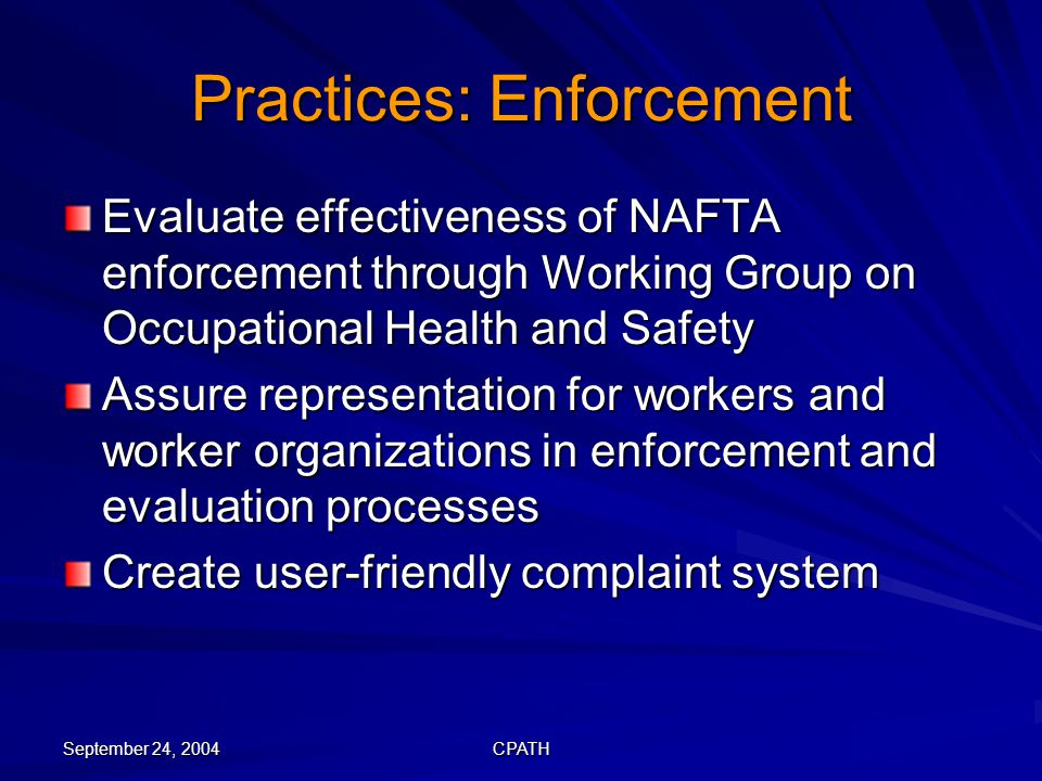 September 24, 2004 CPATH Practices: Enforcement Evaluate effectiveness of NAFTA enforcement through Working Group on Occupational Health and Safety Assure representation for workers and worker organizations in enforcement and evaluation processes Create user-friendly complaint system