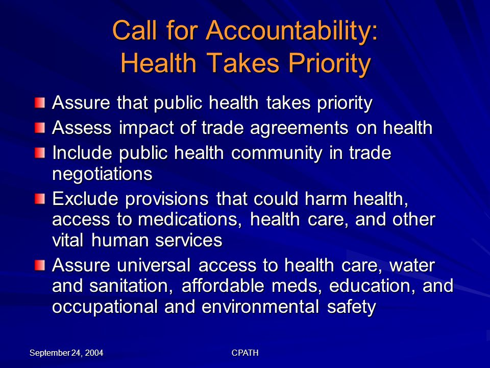 September 24, 2004 CPATH Call for Accountability: Health Takes Priority Assure that public health takes priority Assess impact of trade agreements on