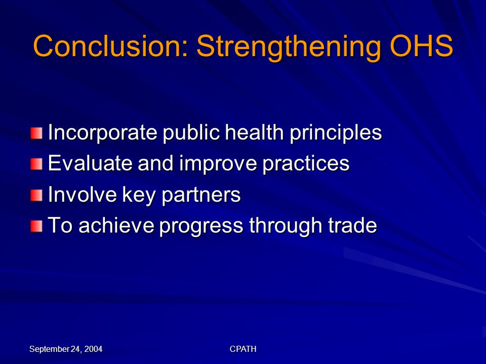 September 24, 2004 CPATH Conclusion: Strengthening OHS Incorporate public health principles Evaluate and improve practices Involve key partners To achieve progress through trade