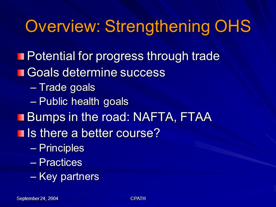 September 24, 2004 CPATH Overview: Strengthening OHS Potential for progress through trade Goals determine success –Trade goals –Public health goals Bumps in the road: NAFTA, FTAA Is there a better course.