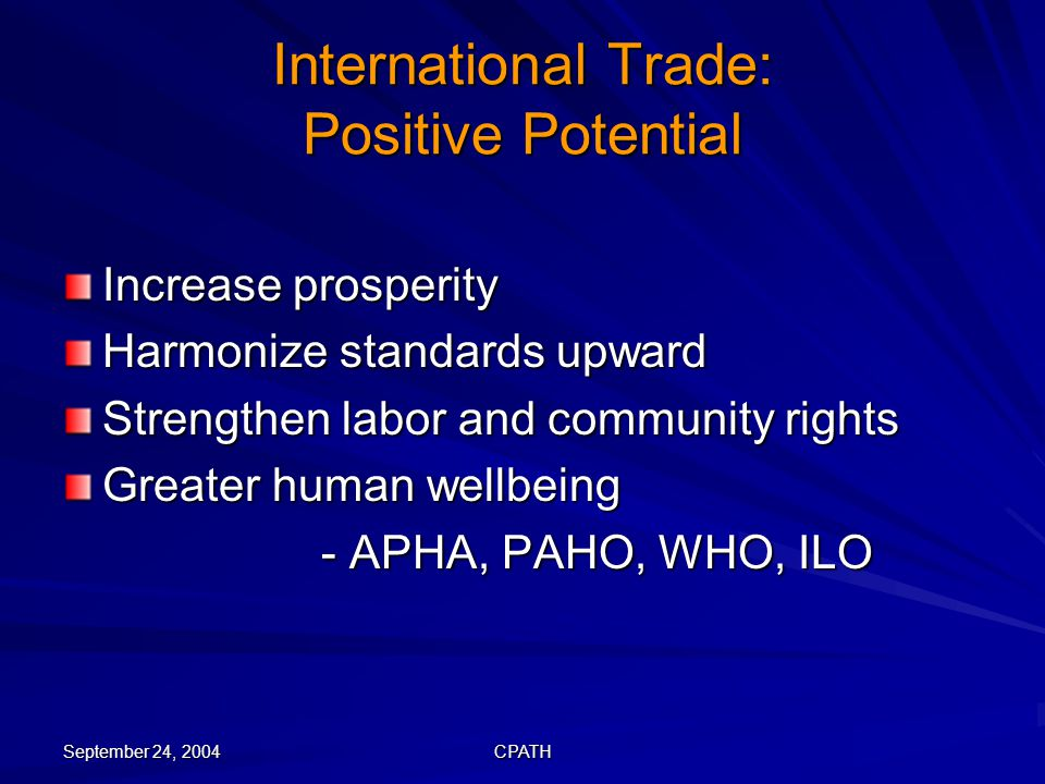 September 24, 2004 CPATH International Trade: Positive Potential Increase prosperity Harmonize standards upward Strengthen labor and community rights