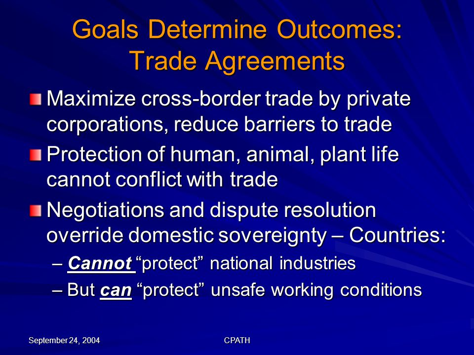 September 24, 2004 CPATH Goals Determine Outcomes: Trade Agreements Maximize cross-border trade by private corporations, reduce barriers to trade Prot