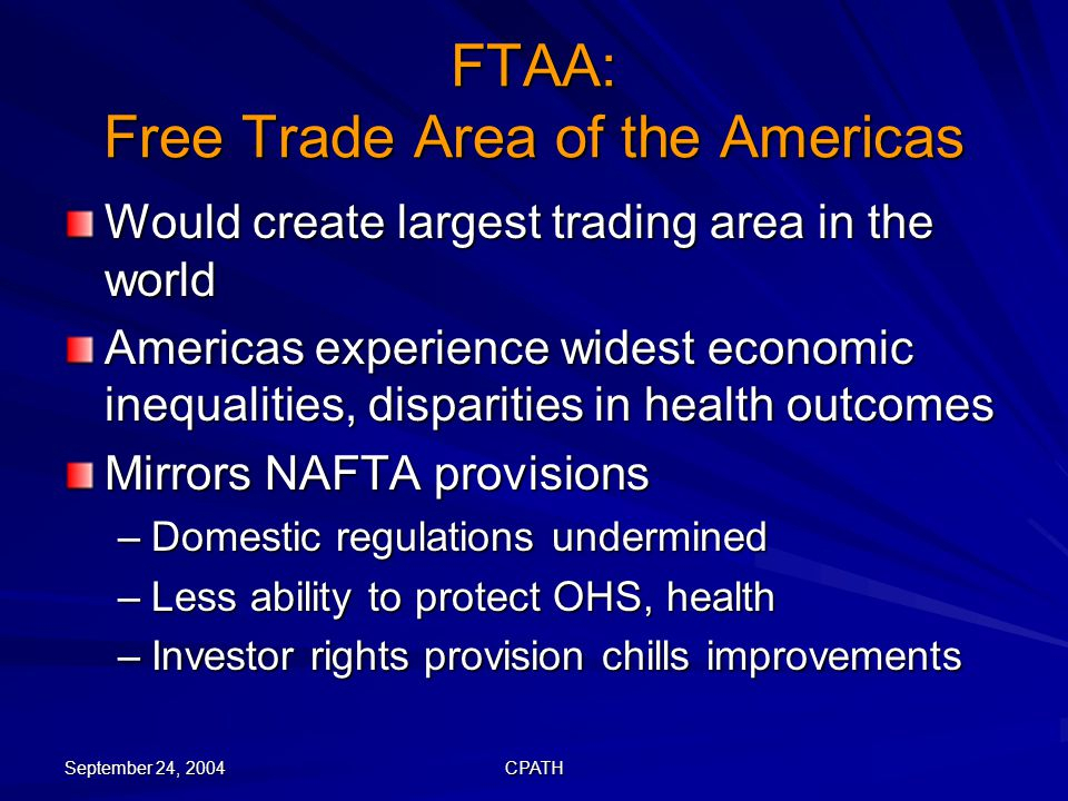 September 24, 2004 CPATH FTAA: Free Trade Area of the Americas Would create largest trading area in the world Americas experience widest economic inequalities, disparities in health outcomes Mirrors NAFTA provisions –Domestic regulations undermined –Less ability to protect OHS, health –Investor rights provision chills improvements