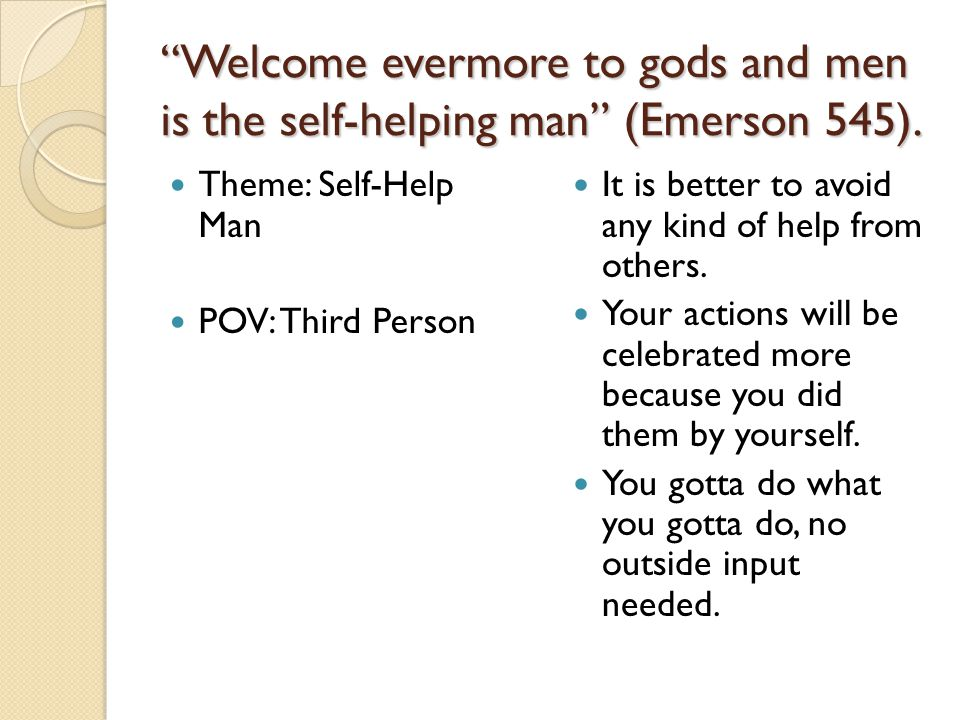 """""""Welcome evermore to gods and men is the self-helping man"""" (Emerson 545). Theme: Self-Help Man POV: Third Person It is better to avoid any kind of hel"""