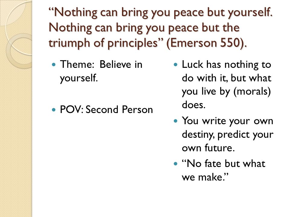 """""""Nothing can bring you peace but yourself. Nothing can bring you peace but the triumph of principles"""" (Emerson 550). Theme: Believe in yourself. POV:"""