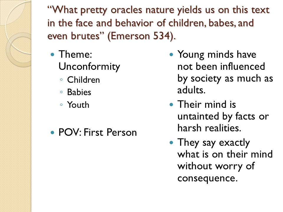 """""""What pretty oracles nature yields us on this text in the face and behavior of children, babes, and even brutes"""" (Emerson 534). Theme: Unconformity ◦"""