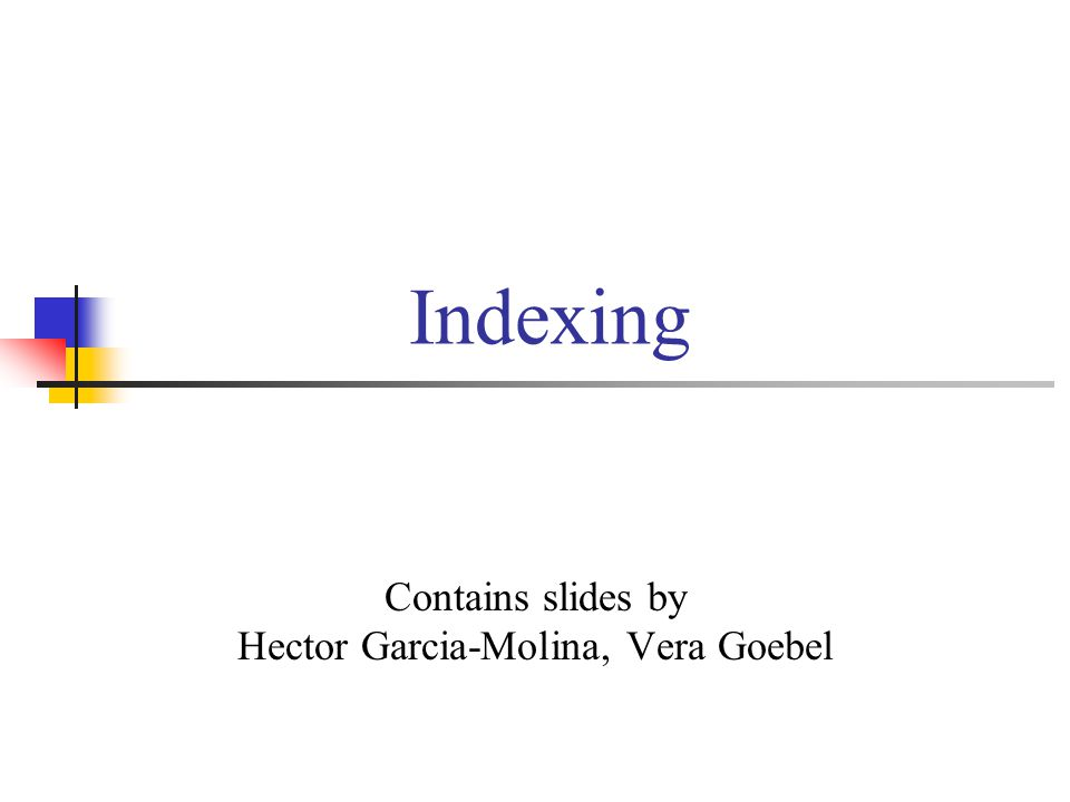 Indexing Contains slides by Hector Garcia-Molina, Vera Goebel