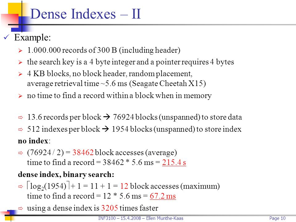 INF3100 – 15.4.2008 – Ellen Munthe-KaasPage 10 Dense Indexes – II Example:  1.000.000 records of 300 B (including header)  the search key is a 4 byt