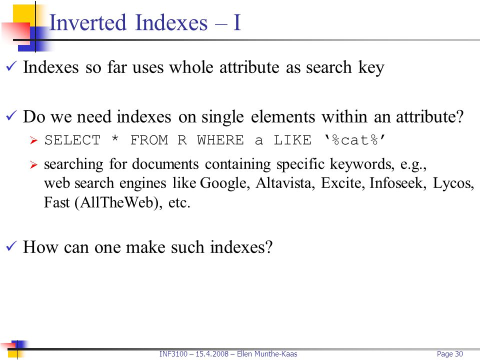 INF3100 – 15.4.2008 – Ellen Munthe-KaasPage 30 Inverted Indexes – I Indexes so far uses whole attribute as search key Do we need indexes on single ele