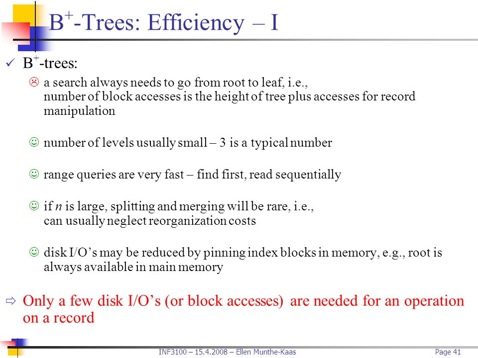 INF3100 – 15.4.2008 – Ellen Munthe-KaasPage 41 B + -Trees: Efficiency – I B + -trees:  a search always needs to go from root to leaf, i.e., number of