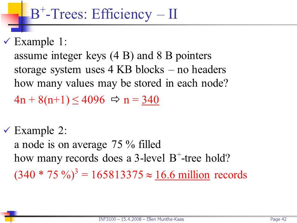 INF3100 – 15.4.2008 – Ellen Munthe-KaasPage 42 B + -Trees: Efficiency – II Example 1: assume integer keys (4 B) and 8 B pointers storage system uses 4