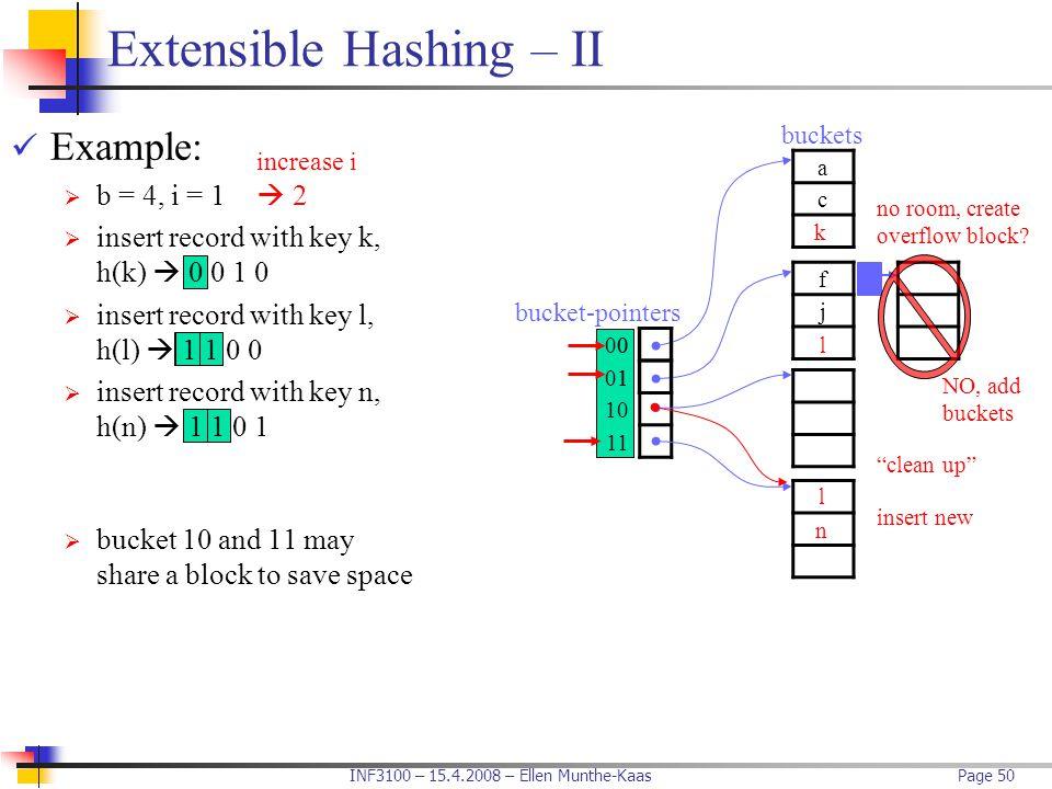 INF3100 – 15.4.2008 – Ellen Munthe-KaasPage 50 Extensible Hashing – II Example:  b = 4, i = 1  insert record with key k, h(k)  0 0 1 0  insert rec