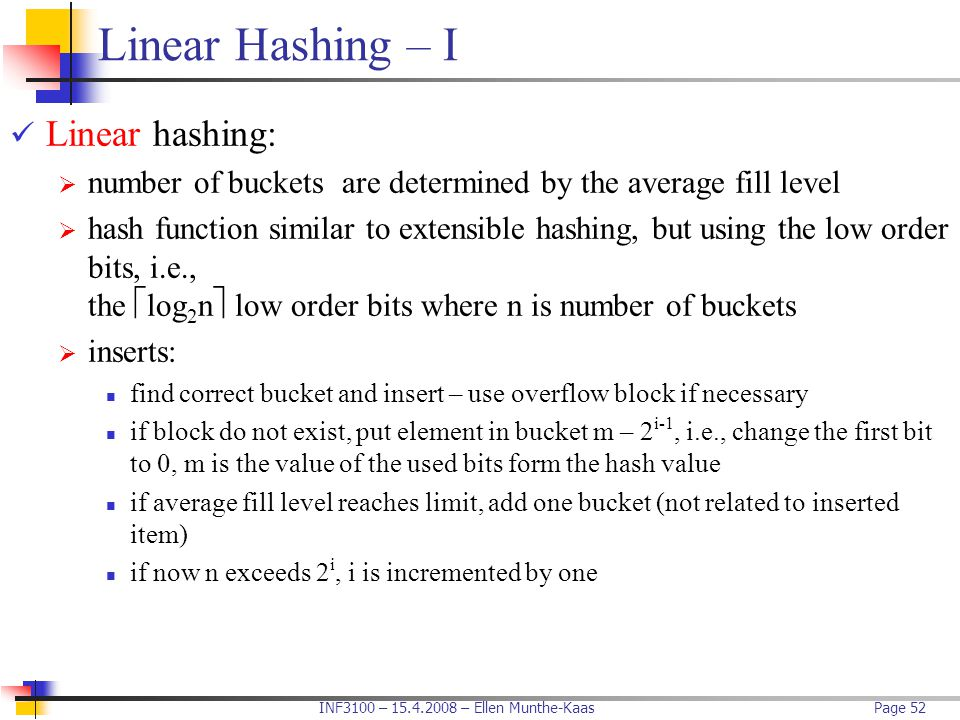 INF3100 – 15.4.2008 – Ellen Munthe-KaasPage 52 Linear Hashing – I Linear hashing:  number of buckets are determined by the average fill level  hash
