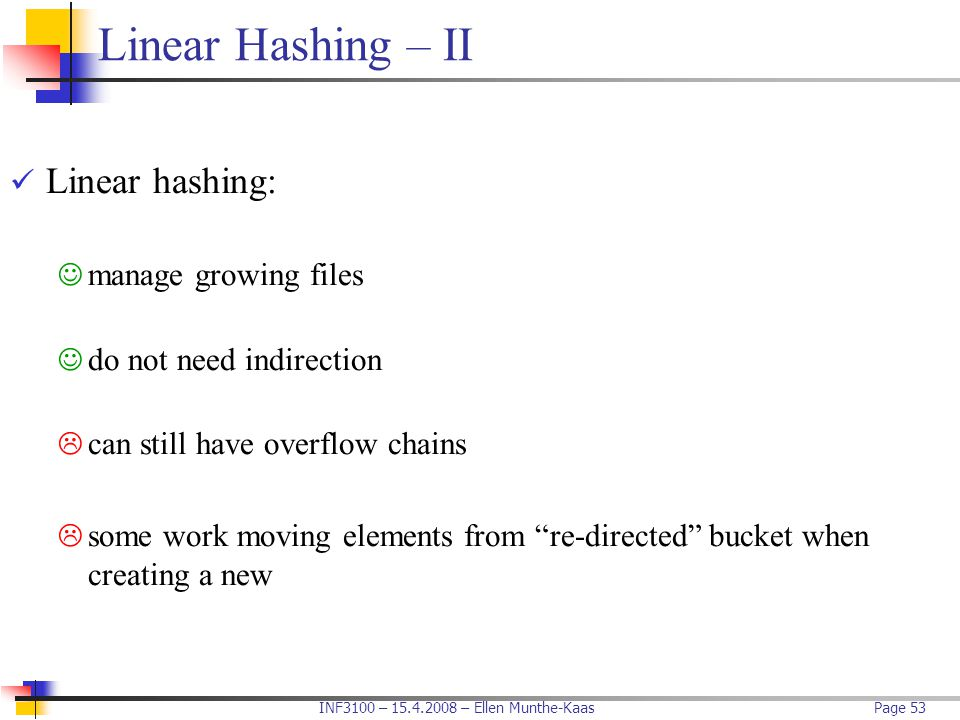 INF3100 – 15.4.2008 – Ellen Munthe-KaasPage 53 Linear Hashing – II Linear hashing: manage growing files do not need indirection  can still have overf
