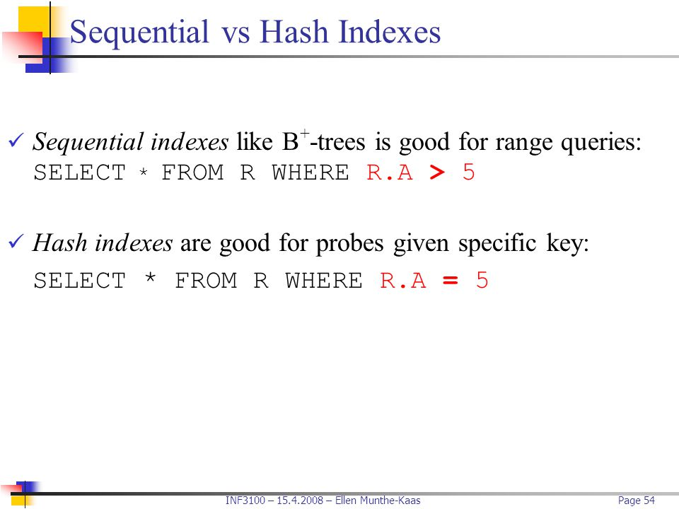 INF3100 – 15.4.2008 – Ellen Munthe-KaasPage 54 Sequential vs Hash Indexes Sequential indexes like B + -trees is good for range queries: SELECT * FROM