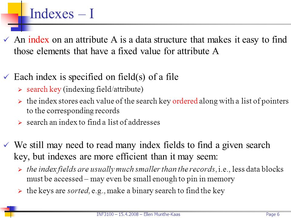 INF3100 – 15.4.2008 – Ellen Munthe-KaasPage 6 Indexes – I An index on an attribute A is a data structure that makes it easy to find those elements tha