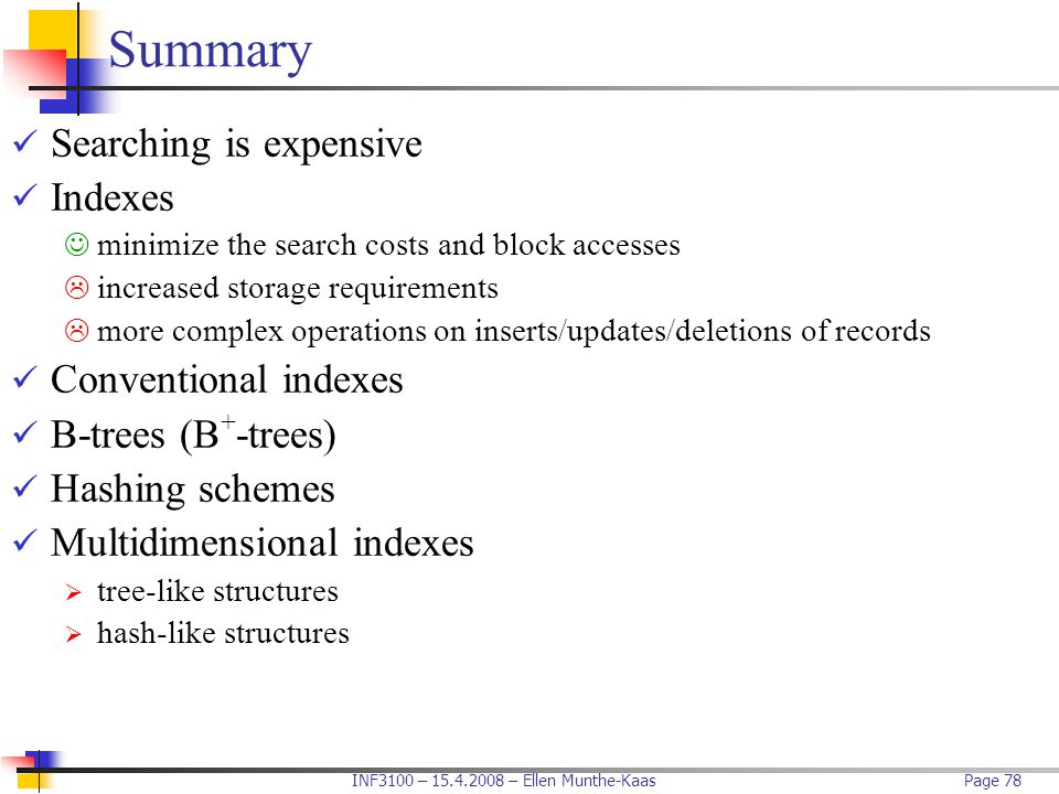 INF3100 – 15.4.2008 – Ellen Munthe-KaasPage 78 Summary Searching is expensive Indexes minimize the search costs and block accesses  increased storage