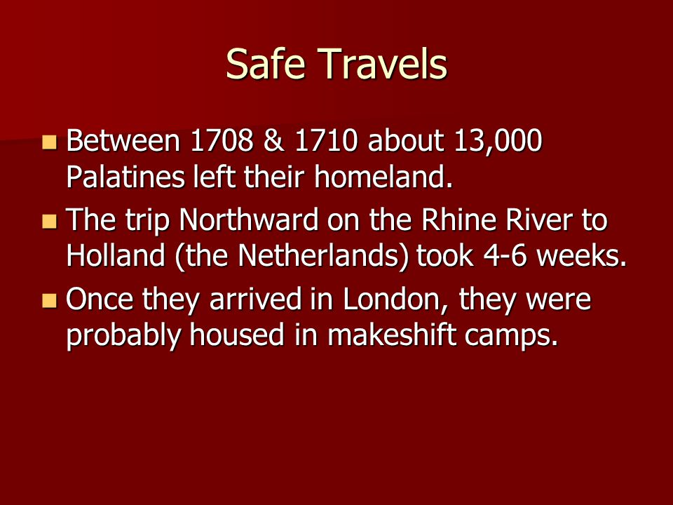 Safe Travels Between 1708 & 1710 about 13,000 Palatines left their homeland.