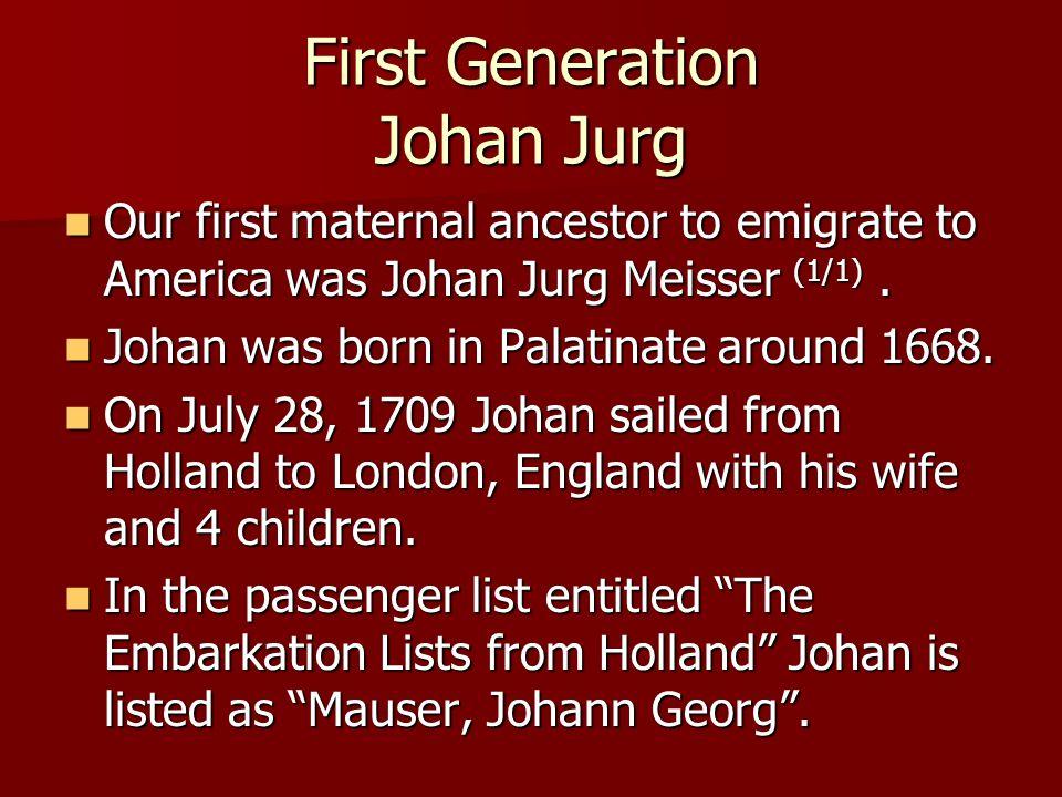 First Generation Johan Jurg Our first maternal ancestor to emigrate to America was Johan Jurg Meisser (1/1).