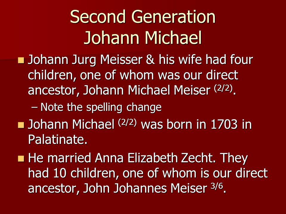 Second Generation Johann Michael Johann Jurg Meisser & his wife had four children, one of whom was our direct ancestor, Johann Michael Meiser (2/2). J