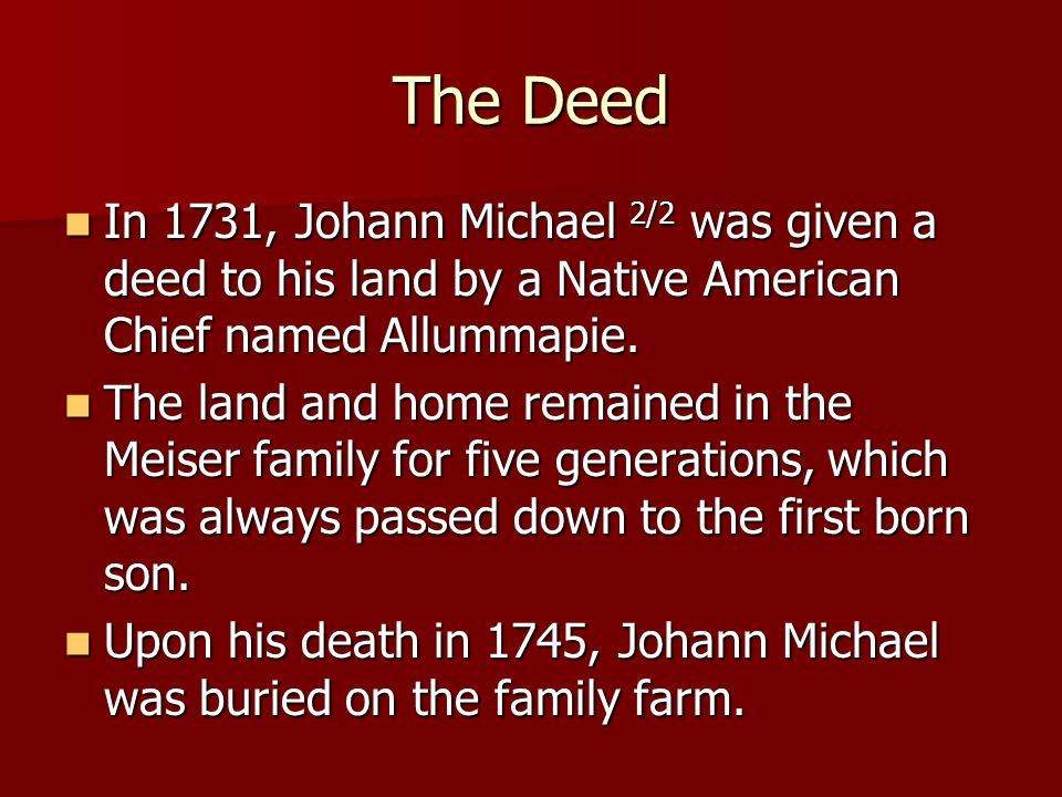 The Deed In 1731, Johann Michael 2/2 was given a deed to his land by a Native American Chief named Allummapie. In 1731, Johann Michael 2/2 was given a