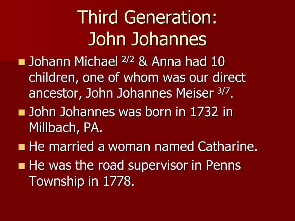 Third Generation: John Johannes Johann Michael 2/2 & Anna had 10 children, one of whom was our direct ancestor, John Johannes Meiser 3/7. Johann Micha