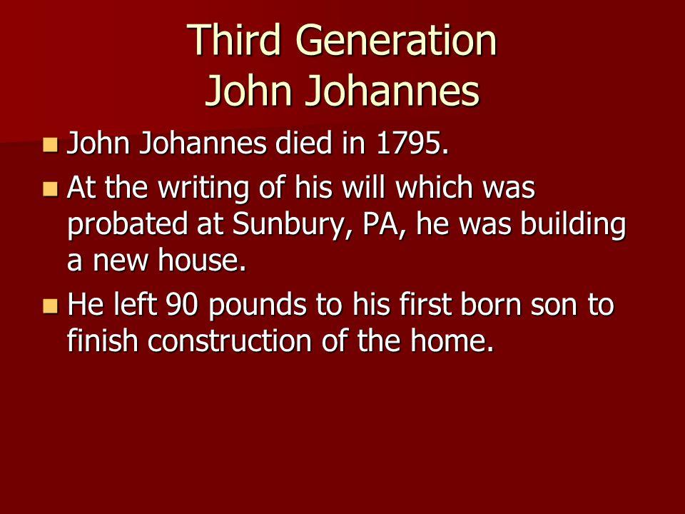 Third Generation John Johannes John Johannes died in 1795. John Johannes died in 1795. At the writing of his will which was probated at Sunbury, PA, h