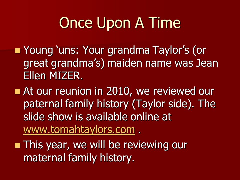 Once Upon A Time Young 'uns: Your grandma Taylor's (or great grandma's) maiden name was Jean Ellen MIZER.