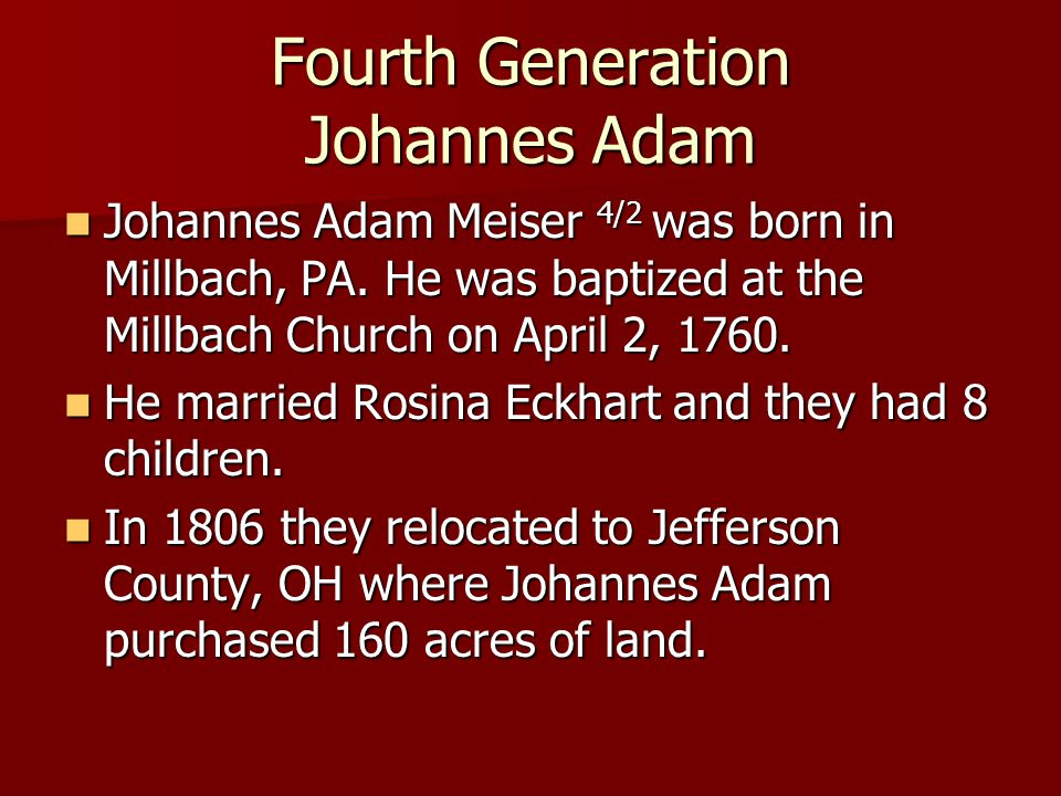 Fourth Generation Johannes Adam Johannes Adam Meiser 4/2 was born in Millbach, PA. He was baptized at the Millbach Church on April 2, 1760. Johannes A