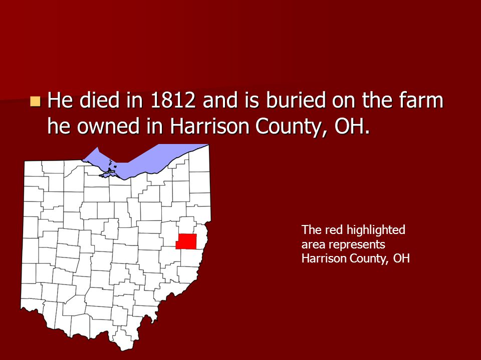 He died in 1812 and is buried on the farm he owned in Harrison County, OH.