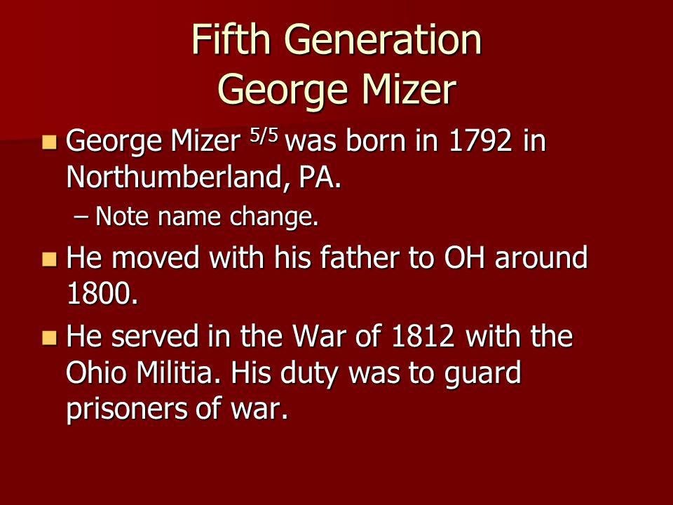 Fifth Generation George Mizer George Mizer 5/5 was born in 1792 in Northumberland, PA. George Mizer 5/5 was born in 1792 in Northumberland, PA. –Note