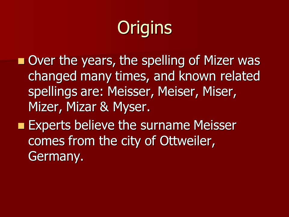Origins Over the years, the spelling of Mizer was changed many times, and known related spellings are: Meisser, Meiser, Miser, Mizer, Mizar & Myser. O