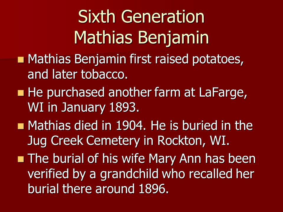 Sixth Generation Mathias Benjamin Mathias Benjamin first raised potatoes, and later tobacco. Mathias Benjamin first raised potatoes, and later tobacco