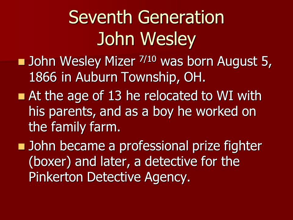 Seventh Generation John Wesley John Wesley Mizer 7/10 was born August 5, 1866 in Auburn Township, OH. John Wesley Mizer 7/10 was born August 5, 1866 i