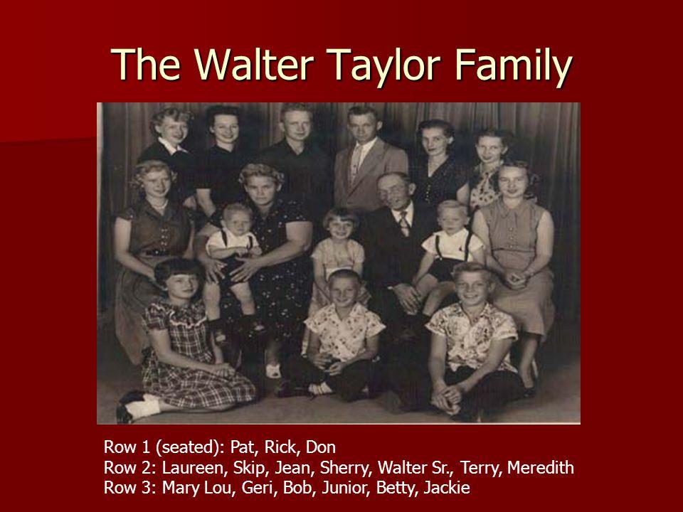 The Walter Taylor Family Row 1 (seated): Pat, Rick, Don Row 2: Laureen, Skip, Jean, Sherry, Walter Sr., Terry, Meredith Row 3: Mary Lou, Geri, Bob, Junior, Betty, Jackie