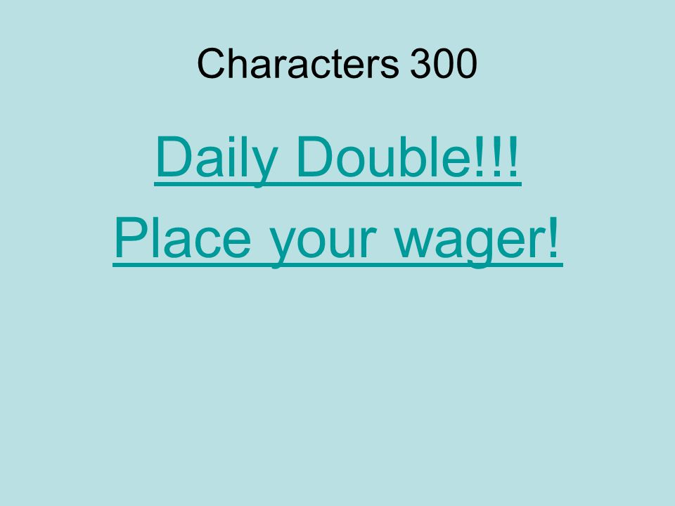 Characters 300 Daily Double!!! Place your wager!