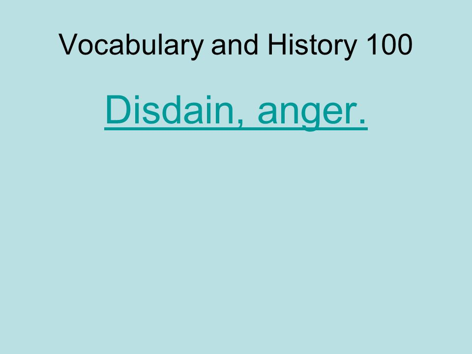 Vocabulary and History 100 Disdain, anger.