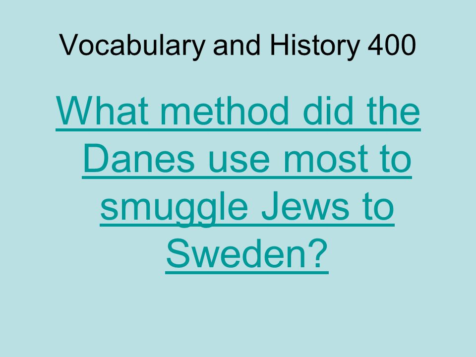 Vocabulary and History 400 What method did the Danes use most to smuggle Jews to Sweden?