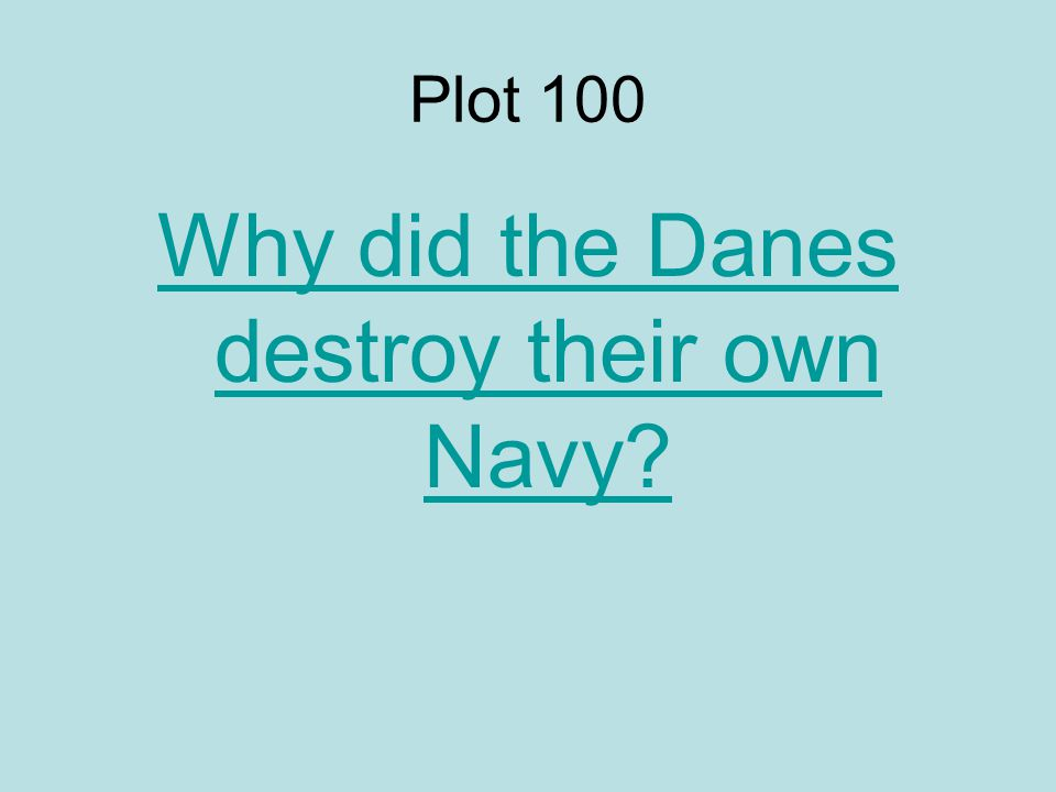 Plot 100 Why did the Danes destroy their own Navy?