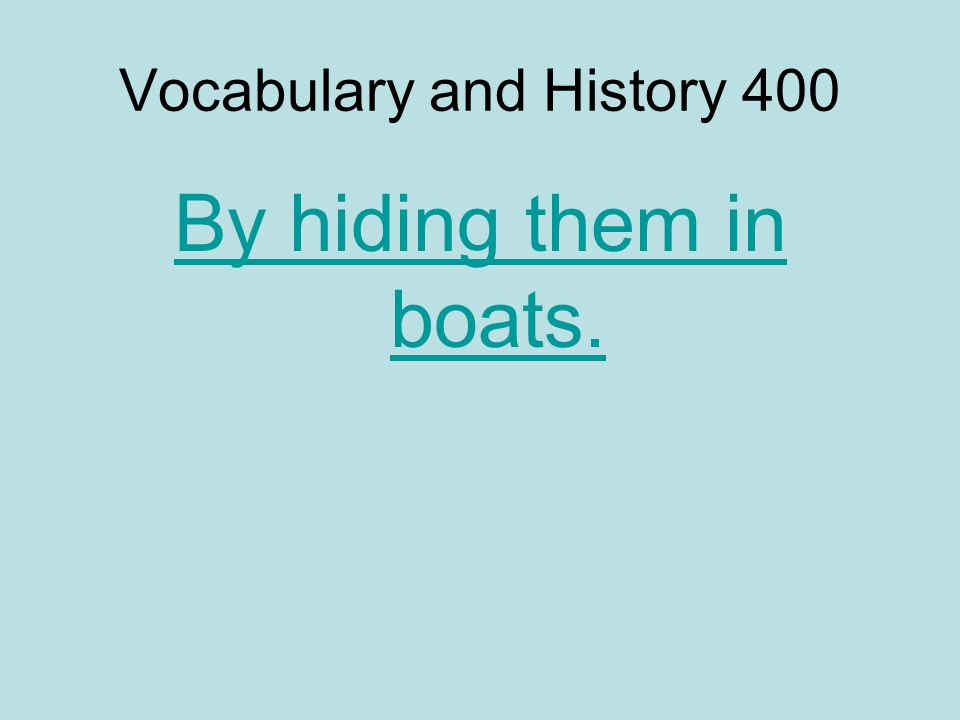 Vocabulary and History 400 By hiding them in boats.