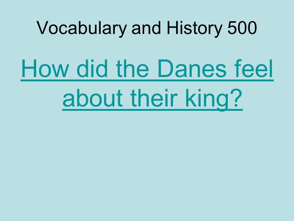 Vocabulary and History 500 How did the Danes feel about their king?