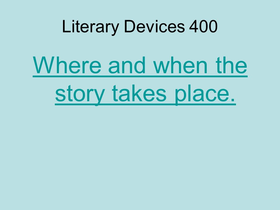 Literary Devices 400 Where and when the story takes place.