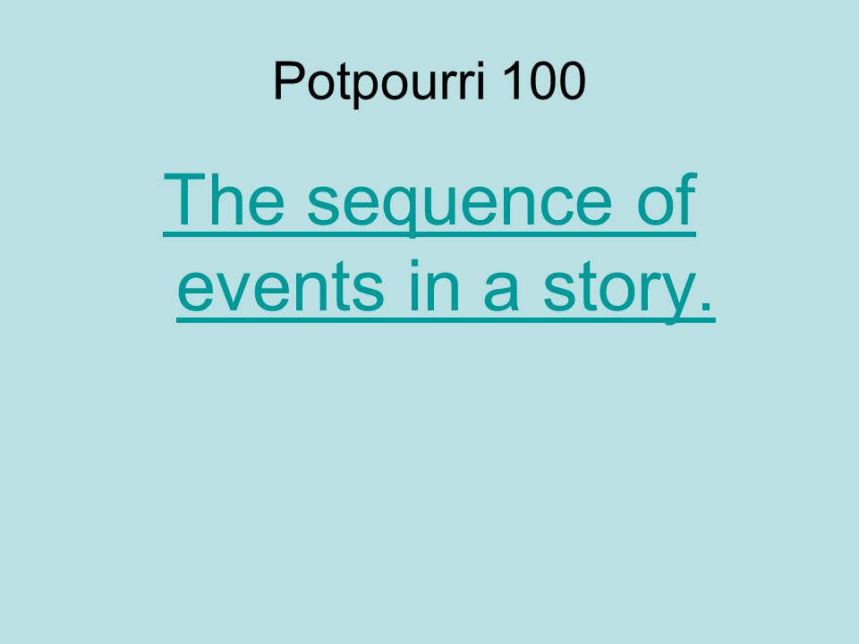 Potpourri 100 The sequence of events in a story.